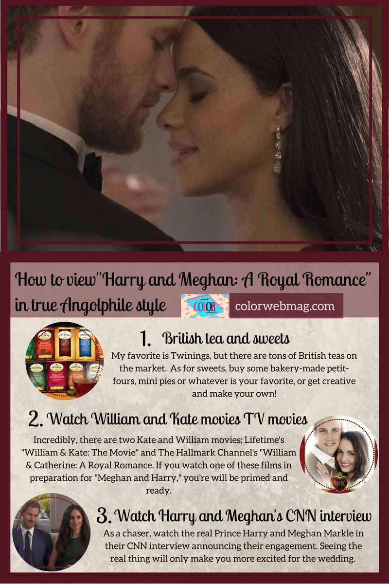 "How to view""Harry and Meghan: A Royal Romance"" in true Angolphile style 1. British tea and sweets: My favorite is Twinings, but there are tons of British teas on the market.  As for sweets, buy some bakery-made petit-fours, mini pies or whatever is your favorite, or get creative and make your own! 2. Watch William and Kate movies TV movies Incredibly, there are two Kate and William movies; Lifetime's ""William & Kate: The Movie"" and The Hallmark Channel's ""William & Catherine: A Royal Romance. If you watch one of these films in preparation for ""Meghan and Harry,"" you're will be primed and ready. 3. Watch Harry and Meghan's CNN interview As a chaser, watch the real Prince Harry and Meghan Markle in their CNN interview announcing their engagement. Seeing the real thing will only make you more excited for the wedding."